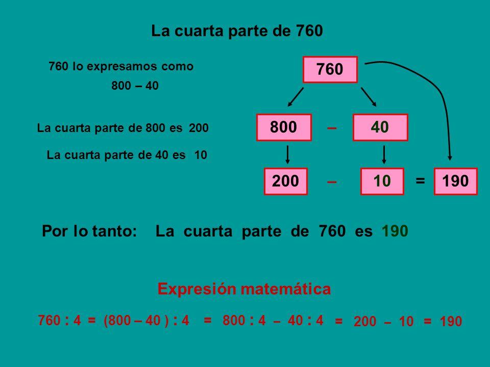 La cuarta parte de 760 760 80040 – La cuarta parte de 800 es 200 La cuarta parte de 40 es 10 – = 190 La cuarta parte de 760 esPor lo tanto:190 760 : 4