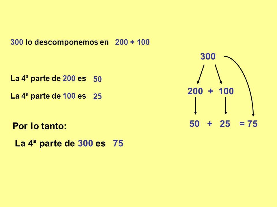 300 300 lo descomponemos en 200 + 100 La 4ª parte de 100 es Por lo tanto: La 4ª parte de 300 es75 50 + 200 + 100 25 = 75 La 4ª parte de 200 es 50 25