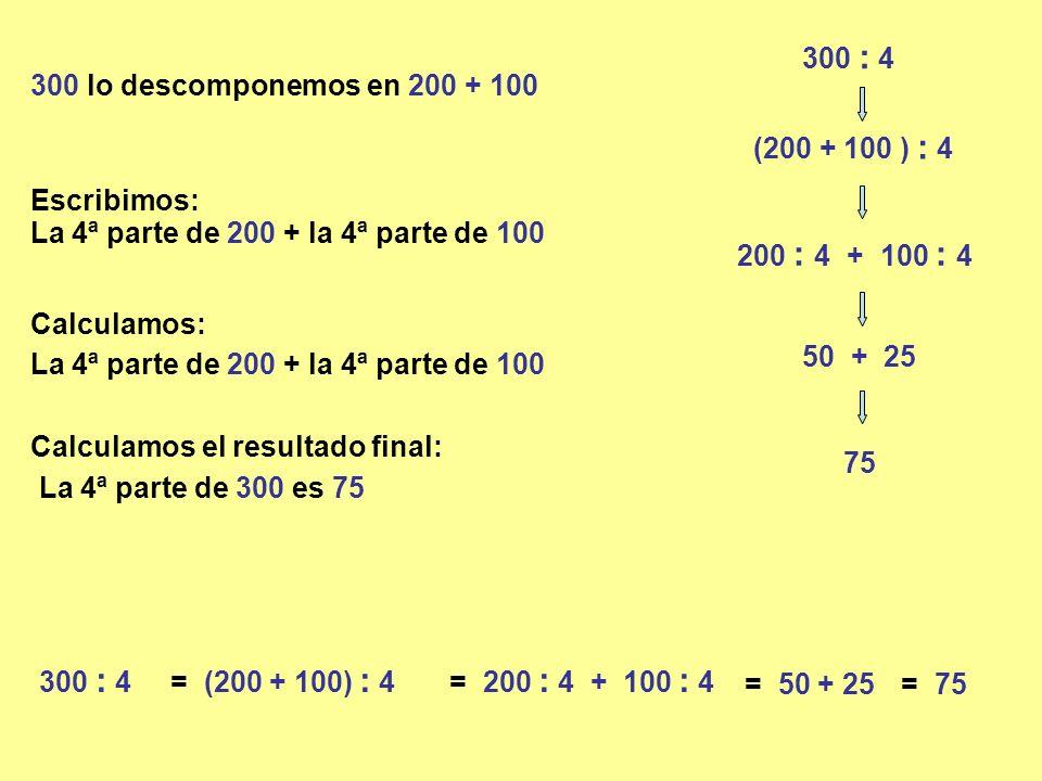 300 : 4 300 lo descomponemos en 200 + 100 (200 + 100 ) : 4 200 : 4 + 100 : 4 La 4ª parte de 200 + la 4ª parte de 100 50 + 25 La 4ª parte de 300 es 75 75 300 : 4= (200 + 100) : 4= 200 : 4 + 100 : 4 = 50 + 25= 75 Escribimos: Calculamos: Calculamos el resultado final: La 4ª parte de 200 + la 4ª parte de 100