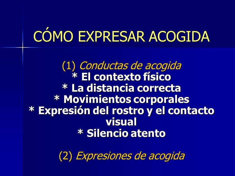CÓMO EXPRESAR ACOGIDA (1) Conductas de acogida * El contexto físico * La distancia correcta * Movimientos corporales * Expresión del rostro y el conta