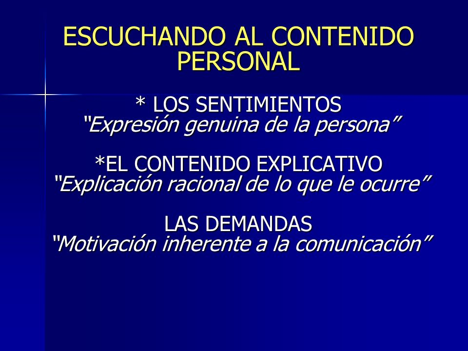 ESCUCHANDO AL CONTENIDO PERSONAL * LOS SENTIMIENTOS Expresión genuina de la persona *EL CONTENIDO EXPLICATIVO Explicación racional de lo que le ocurre