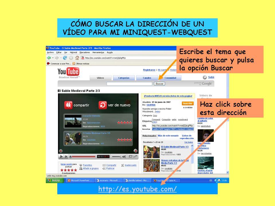CÓMO BUSCAR LA DIRECCIÓN DE UN VÍDEO PARA MI MINIQUEST-WEBQUEST http://es.youtube.com/ Haz click sobre esta dirección Escribe el tema que quieres buscar y pulsa la opción Buscar