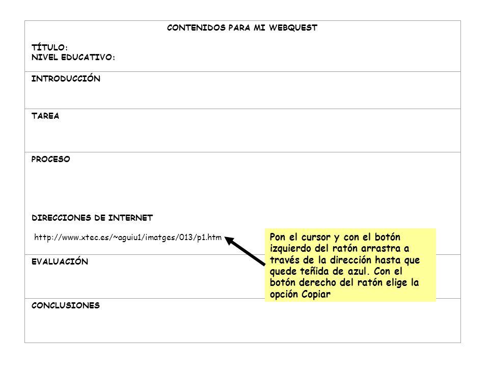 CONTENIDOS PARA MI WEBQUEST TÍTULO: NIVEL EDUCATIVO: INTRODUCCIÓN TAREA PROCESO DIRECCIONES DE INTERNET http://www.xtec.es/~aguiu1/imatges/013/p1.htm EVALUACIÓN CONCLUSIONES Pon el cursor y con el botón izquierdo del ratón arrastra a través de la dirección hasta que quede teñida de azul.