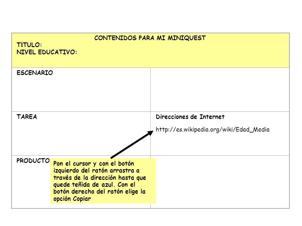 CONTENIDOS PARA MI MINIQUEST T Í TULO: NIVEL EDUCATIVO: ESCENARIO TAREA Direcciones de Internet http://es.wikipedia.org/wiki/Edad_Media PRODUCTO Pon e