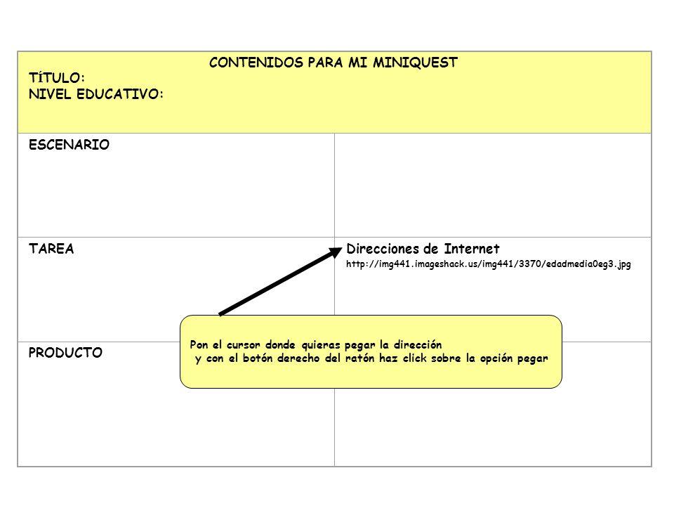 CONTENIDOS PARA MI MINIQUEST T Í TULO: NIVEL EDUCATIVO: ESCENARIO TAREA Direcciones de Internet http://img441.imageshack.us/img441/3370/edadmedia0eg3.jpg PRODUCTO Pon el cursor donde quieras pegar la dirección y con el botón derecho del ratón haz click sobre la opción pegar