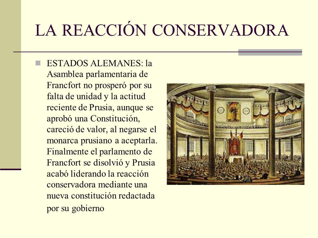 LA REACCIÓN CONSERVADORA ESTADOS ALEMANES: la Asamblea parlamentaria de Francfort no prosperó por su falta de unidad y la actitud reciente de Prusia, aunque se aprobó una Constitución, careció de valor, al negarse el monarca prusiano a aceptarla.