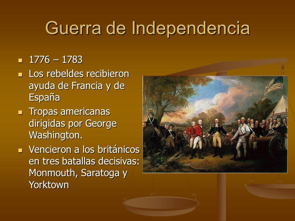 Guerra de Independencia 1776 – 1783 1776 – 1783 Los rebeldes recibieron ayuda de Francia y de España Los rebeldes recibieron ayuda de Francia y de España Tropas americanas dirigidas por George Washington.