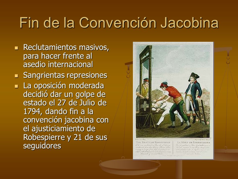 Fin de la Convención Jacobina Reclutamientos masivos, para hacer frente al asedio internacional Reclutamientos masivos, para hacer frente al asedio internacional Sangrientas represiones Sangrientas represiones La oposición moderada decidió dar un golpe de estado el 27 de Julio de 1794, dando fin a la convención jacobina con el ajusticiamiento de Robespierre y 21 de sus seguidores La oposición moderada decidió dar un golpe de estado el 27 de Julio de 1794, dando fin a la convención jacobina con el ajusticiamiento de Robespierre y 21 de sus seguidores