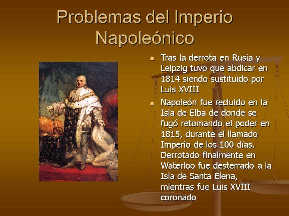 Problemas del Imperio Napoleónico Tras la derrota en Rusia y Leipzig tuvo que abdicar en 1814 siendo sustituido por Luis XVIII Tras la derrota en Rusia y Leipzig tuvo que abdicar en 1814 siendo sustituido por Luis XVIII Napoleón fue recluido en la Isla de Elba de donde se fugó retomando el poder en 1815, durante el llamado Imperio de los 100 días.