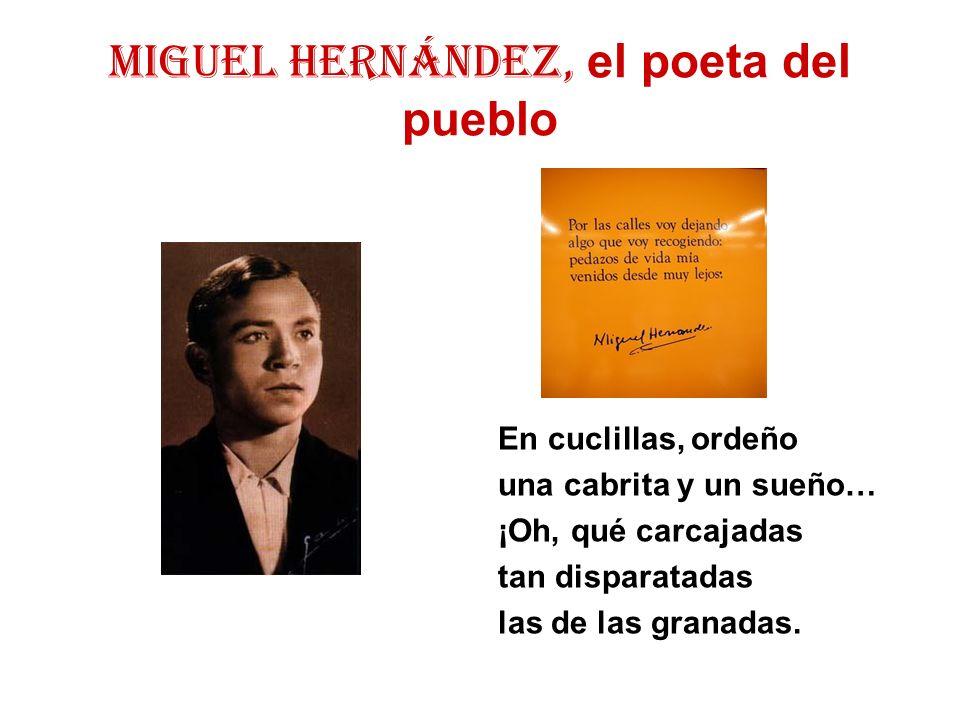 MIGUEL HERNÁNDEZ, el poeta del pueblo En cuclillas, ordeño una cabrita y un sueño… ¡Oh, qué carcajadas tan disparatadas las de las granadas.