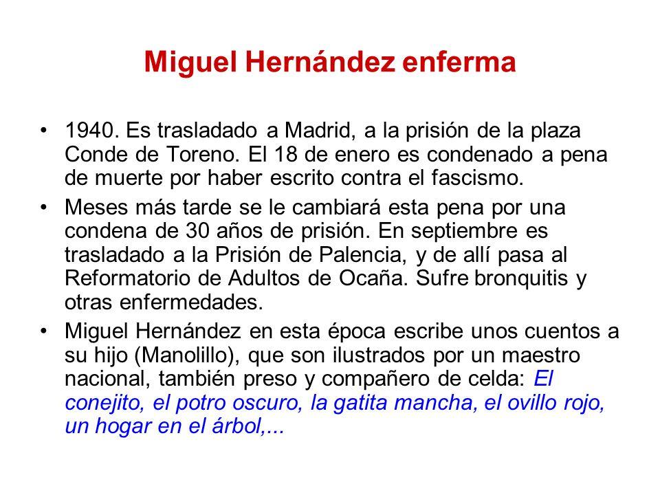 Miguel Hernández enferma 1940. Es trasladado a Madrid, a la prisión de la plaza Conde de Toreno. El 18 de enero es condenado a pena de muerte por habe