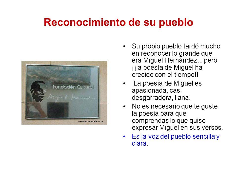 Reconocimiento de su pueblo Su propio pueblo tardó mucho en reconocer lo grande que era Miguel Hernández... pero ¡¡la poesía de Miguel ha crecido con