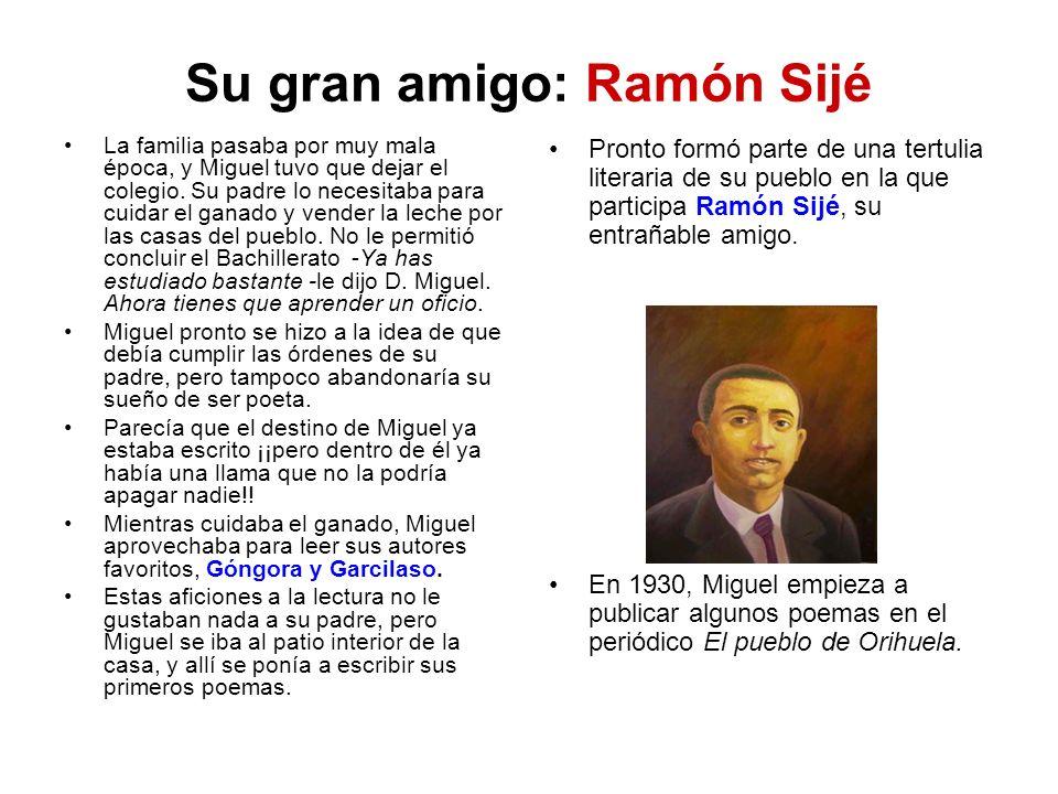 Su gran amigo: Ramón Sijé La familia pasaba por muy mala época, y Miguel tuvo que dejar el colegio. Su padre lo necesitaba para cuidar el ganado y ven