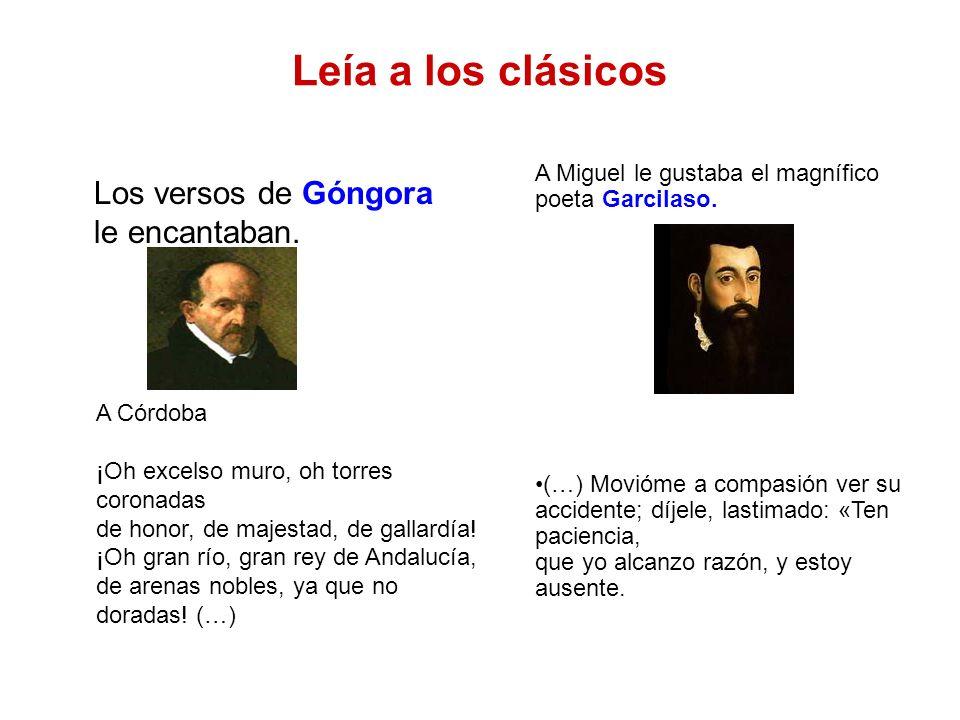 Leía a los clásicos Los versos de Góngora le encantaban. A Miguel le gustaba el magnífico poeta Garcilaso. (…) Movióme a compasión ver su accidente; d