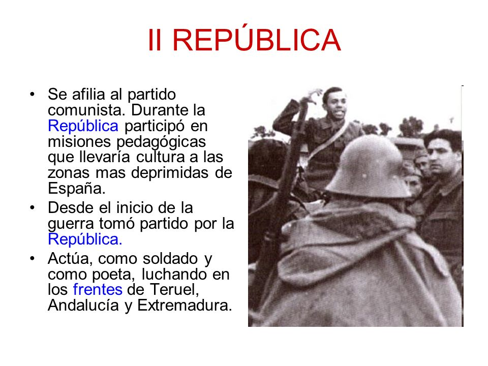 II REPÚBLICA Se afilia al partido comunista. Durante la República participó en misiones pedagógicas que llevaría cultura a las zonas mas deprimidas de