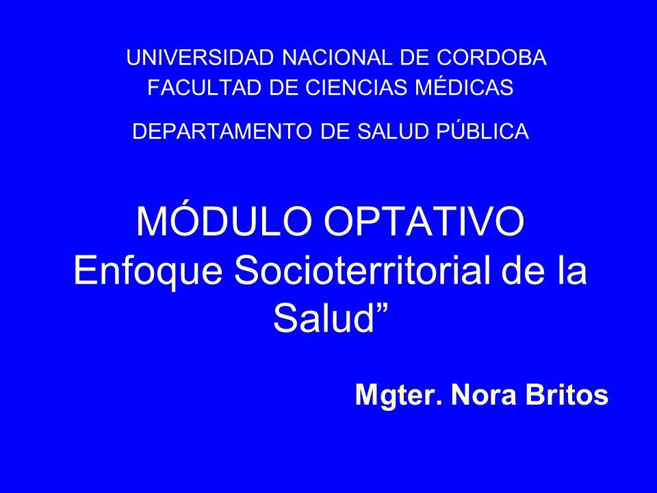 Mgter. Nora Britos UNIVERSIDAD NACIONAL DE CORDOBA FACULTAD DE CIENCIAS MÉDICAS DEPARTAMENTO DE SALUD PÚBLICA MÓDULO OPTATIVO Enfoque Socioterritorial