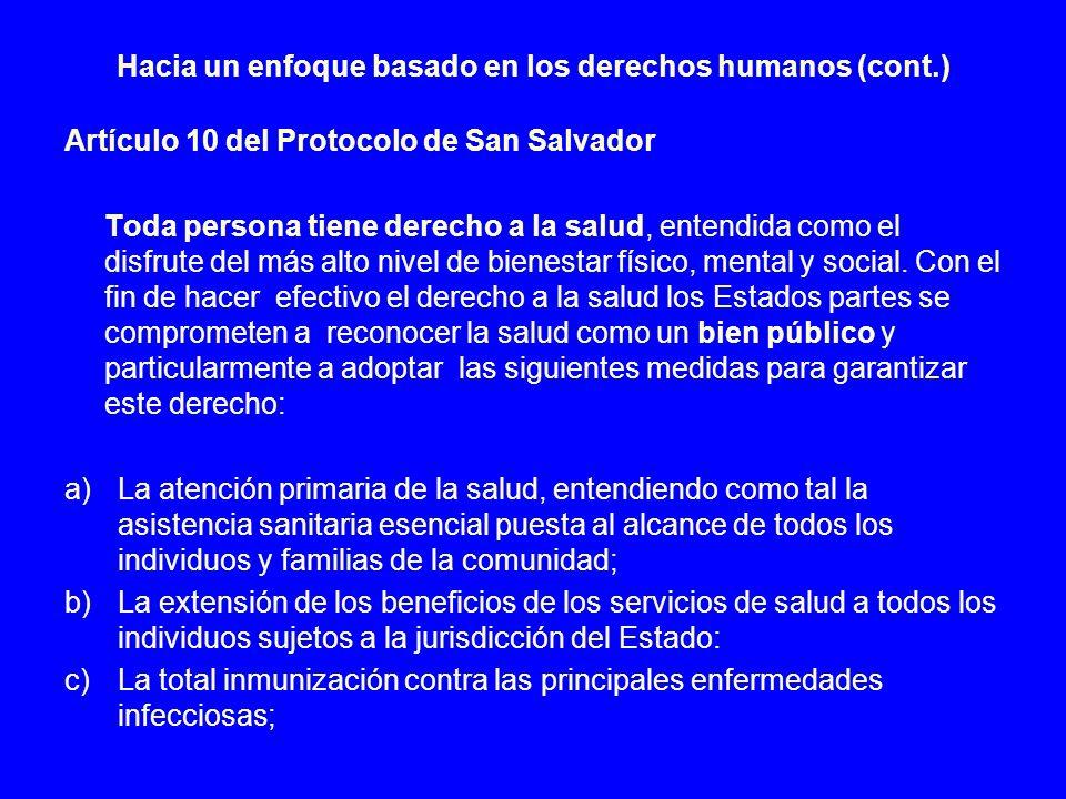 Hacia un enfoque basado en los derechos humanos (cont.) Artículo 10 del Protocolo de San Salvador Toda persona tiene derecho a la salud, entendida com
