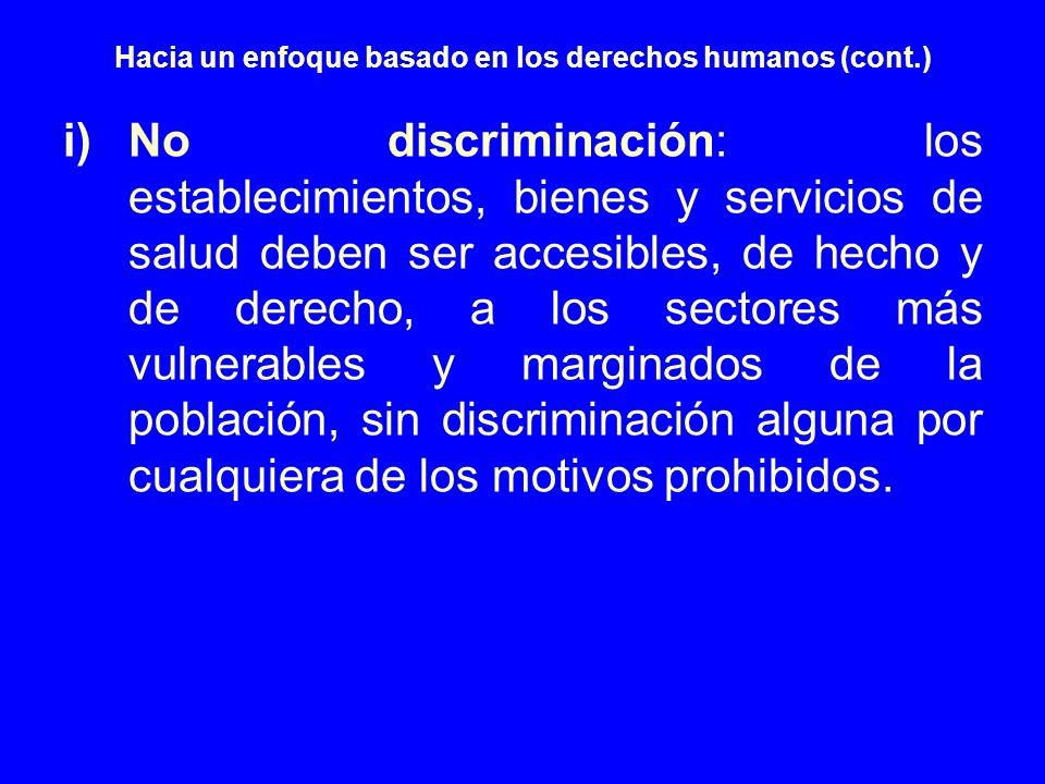 Hacia un enfoque basado en los derechos humanos (cont.) i)No discriminación: los establecimientos, bienes y servicios de salud deben ser accesibles, d