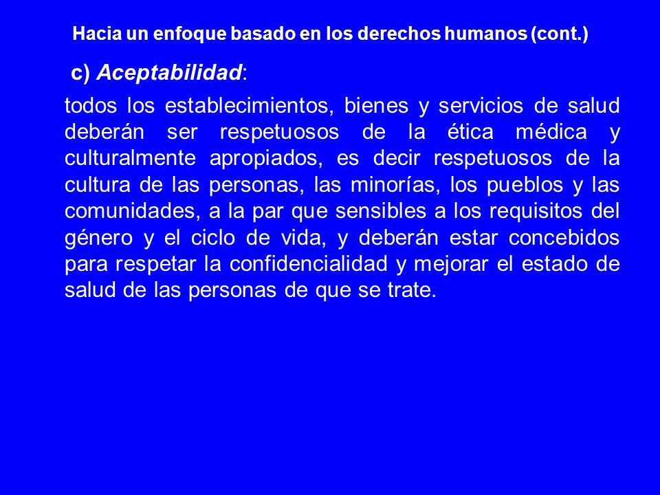 Hacia un enfoque basado en los derechos humanos (cont.) c) Aceptabilidad: todos los establecimientos, bienes y servicios de salud deberán ser respetuo