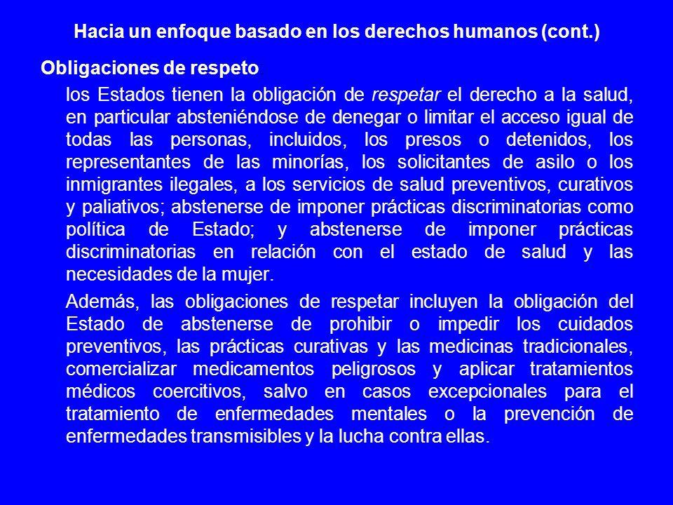 Hacia un enfoque basado en los derechos humanos (cont.) Obligaciones de respeto: los Estados tienen la obligación de respetar el derecho a la salud, e