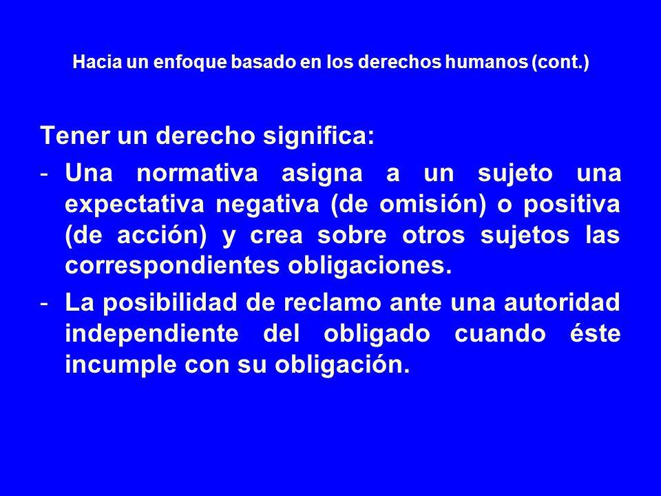 Hacia un enfoque basado en los derechos humanos (cont.) Tener un derecho significa: -Una normativa asigna a un sujeto una expectativa negativa (de omi