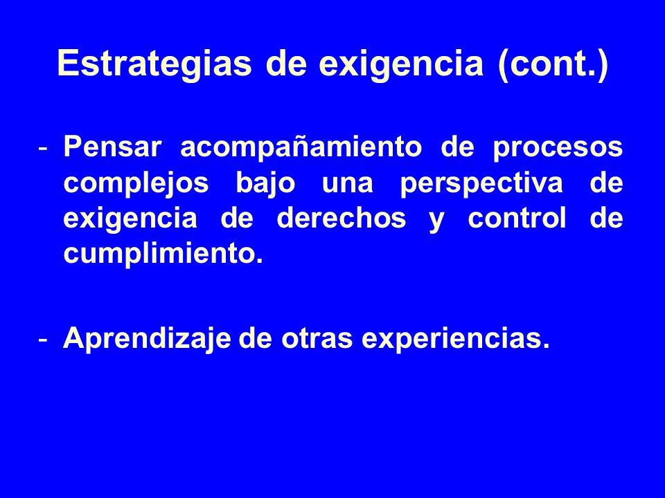 Estrategias de exigencia (cont.) -Pensar acompañamiento de procesos complejos bajo una perspectiva de exigencia de derechos y control de cumplimiento.