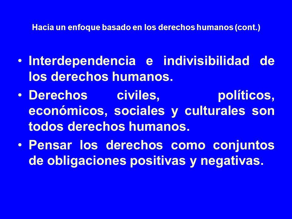 Hacia un enfoque basado en los derechos humanos (cont.) Interdependencia e indivisibilidad de los derechos humanos. Derechos civiles, políticos, econó