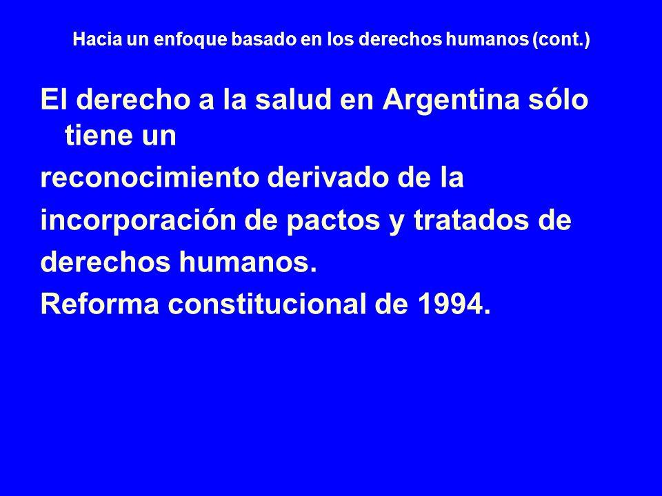 Hacia un enfoque basado en los derechos humanos (cont.) El derecho a la salud en Argentina sólo tiene un reconocimiento derivado de la incorporación d