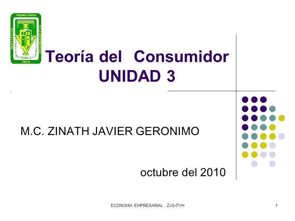 ECONOMIA EMPRESARIAL. ZJG-ITVH1 Teoría del Consumidor UNIDAD 3 M.C. ZINATH JAVIER GERONIMO octubre del 2010