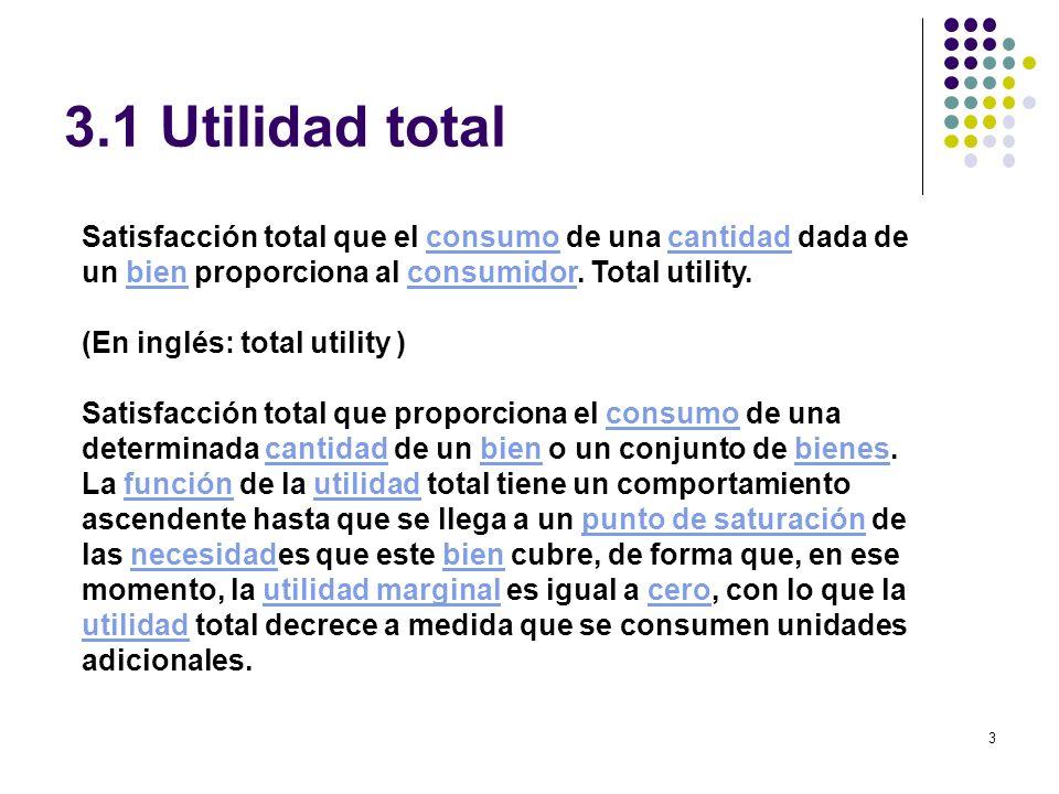 3 3.1 Utilidad total Satisfacción total que el consumo de una cantidad dada de un bien proporciona al consumidor. Total utility. (En inglés: total uti