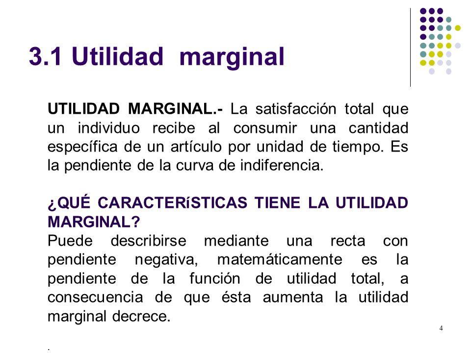 4 3.1 Utilidad marginal UTILIDAD MARGINAL.- La satisfacción total que un individuo recibe al consumir una cantidad específica de un artículo por unida