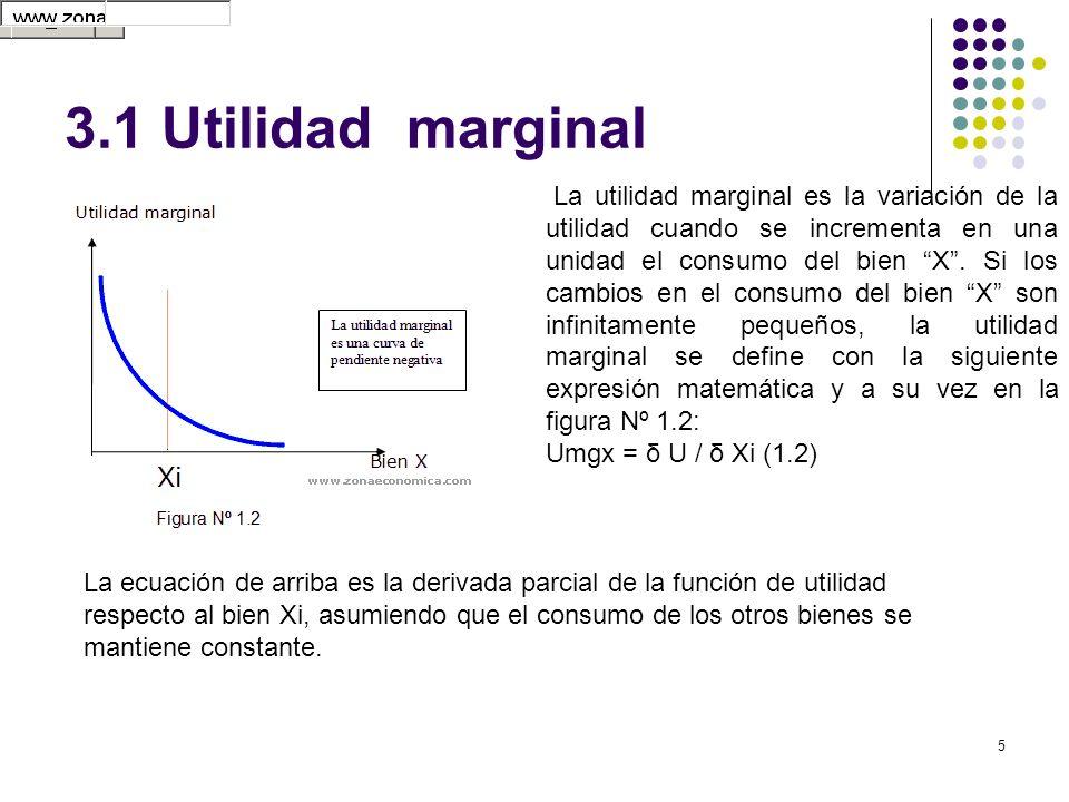 5 3.1 Utilidad marginal La ecuación de arriba es la derivada parcial de la función de utilidad respecto al bien Xi, asumiendo que el consumo de los ot