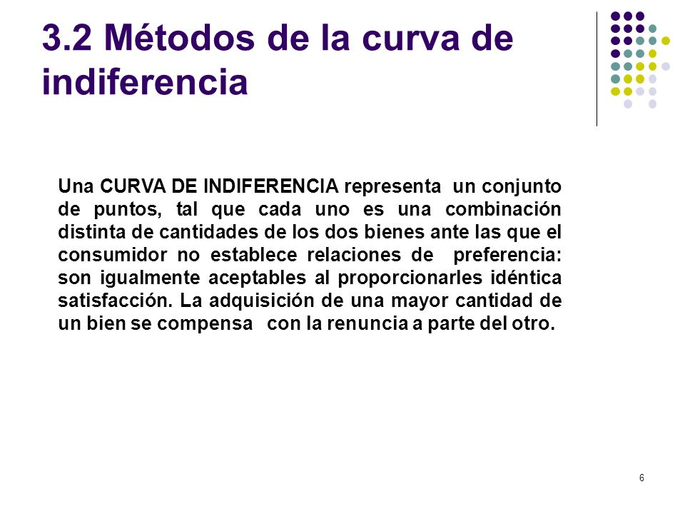 6 3.2 Métodos de la curva de indiferencia Una CURVA DE INDIFERENCIA representa un conjunto de puntos, tal que cada uno es una combinación distinta de