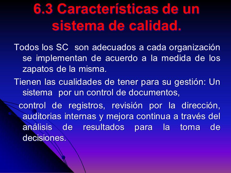 6.3 Características de un sistema de calidad. Todos los SC son adecuados a cada organización se implementan de acuerdo a la medida de los zapatos de l