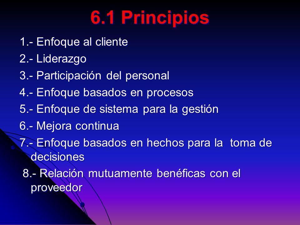 6.1 Principios 1.- Enfoque al cliente 2.- Liderazgo 3.- Participación del personal 4.- Enfoque basados en procesos 5.- Enfoque de sistema para la gest
