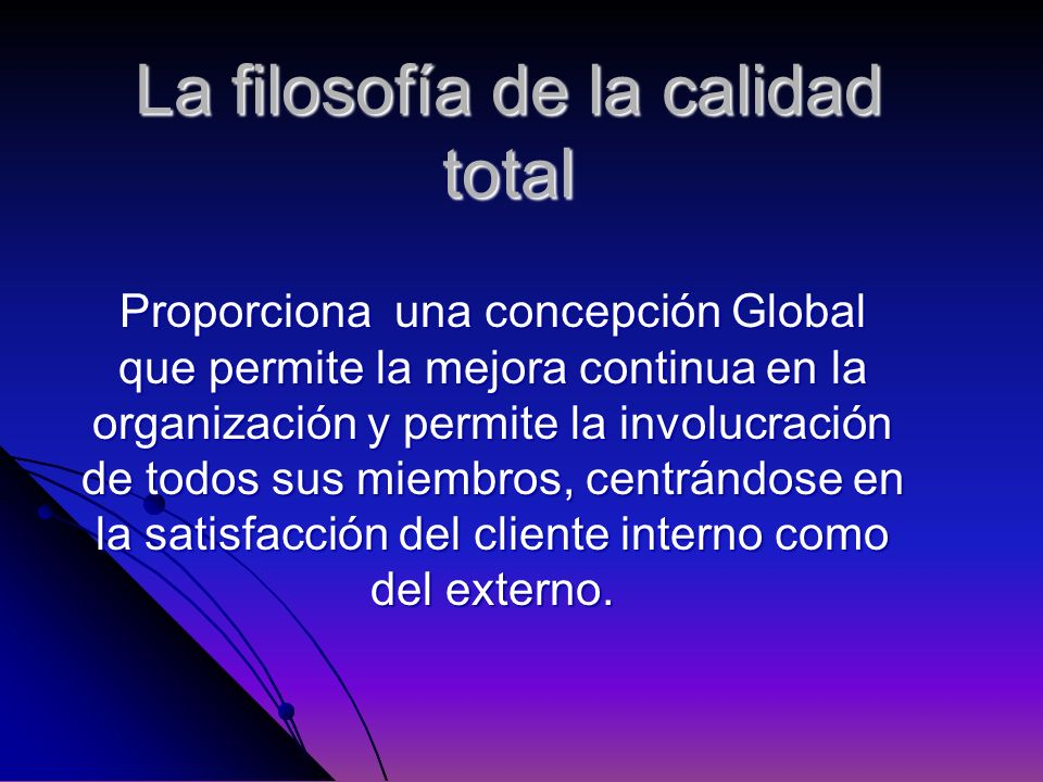 La filosofía de la calidad total Proporciona una concepción Global que permite la mejora continua en la organización y permite la involucración de tod