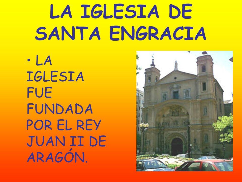 LA IGLESIA DE SANTA ENGRACIA LA IGLESIA FUE FUNDADA POR EL REY JUAN II DE ARAGÓN.