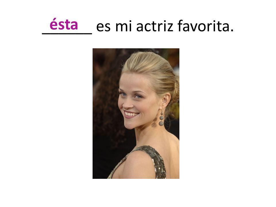 ______ es mi actriz favorita. ésta
