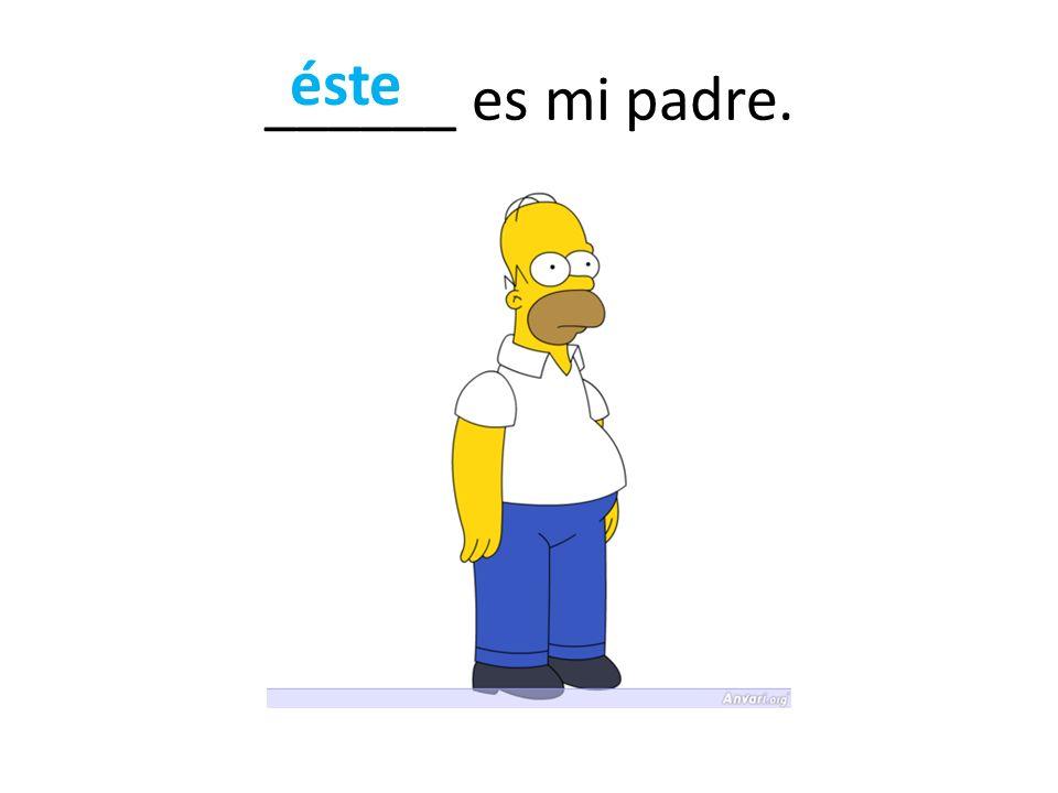 ______ es mi padre. éste