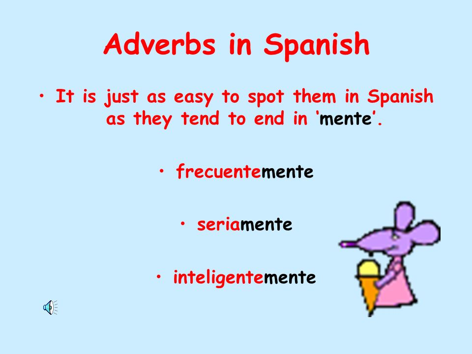 Adverbs in Spanish It is just as easy to spot them in Spanish as they tend to end in mente.