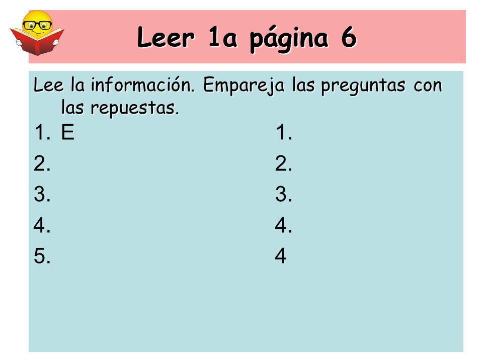Leer 1a página 6 1.E1. 2. 3. 4. 5. 4 Lee la información. Empareja las preguntas con las repuestas.
