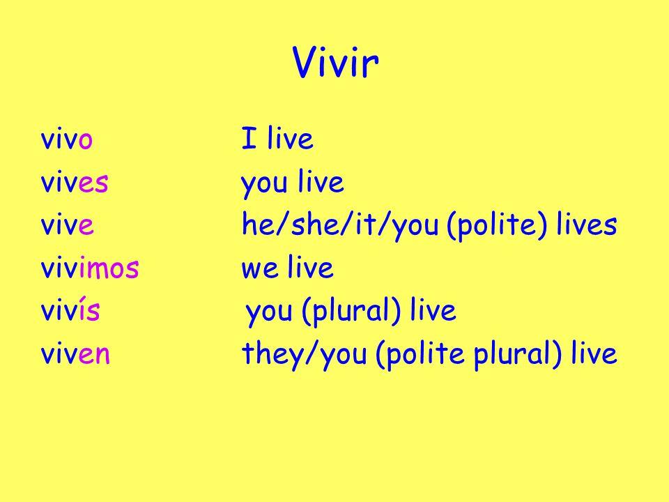 Vivir vivoI live vivesyou live vivehe/she/it/you (polite) lives vivimoswe live vivís you (plural) live viven they/you (polite plural) live