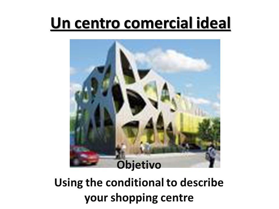 Un centro comercial ideal Objetivo Using the conditional to describe your shopping centre
