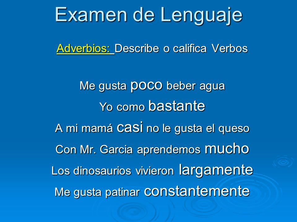 Examen de Lenguaje Adverbios: Describe o califica Verbos Me gusta poco beber agua Yo como bastante A mi mamá casi no le gusta el queso Con Mr. Garcia