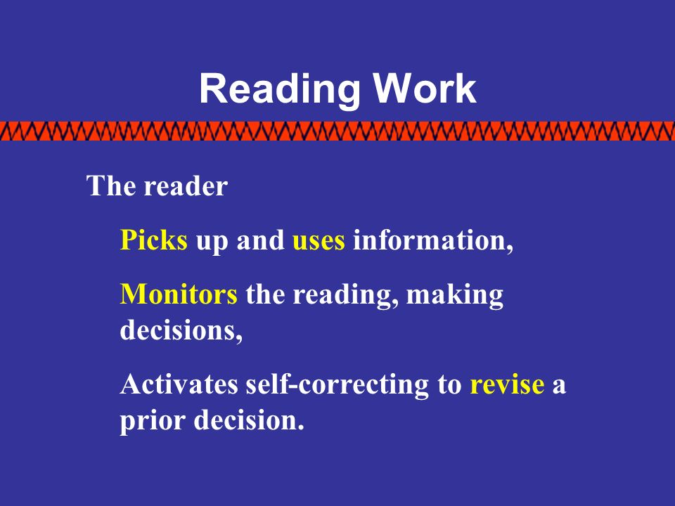 Reading Work The reader Picks up and uses information, Monitors the reading, making decisions, Activates self-correcting to revise a prior decision.