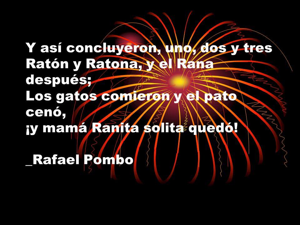 Y así concluyeron, uno, dos y tres Ratón y Ratona, y el Rana después; Los gatos comieron y el pato cenó, ¡y mamá Ranita solita quedó! _Rafael Pombo
