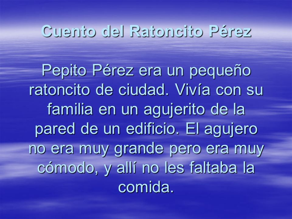 Cuento del Ratoncito Pérez Pepito Pérez era un pequeño ratoncito de ciudad. Vivía con su familia en un agujerito de la pared de un edificio. El agujer