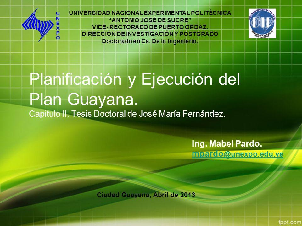 Planificación y Ejecución del Plan Guayana. Capitulo II. Tesis Doctoral de José María Fernández. Ing. Mabel Pardo. mpardo @unexpo.edu.ve UNIVERSIDAD N