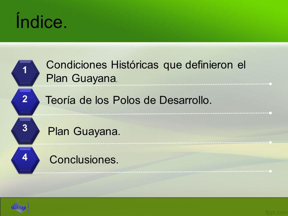 Índice. 1 2 3 4 Condiciones Históricas que definieron el Plan Guayana. Teoría de los Polos de Desarrollo. Plan Guayana. Conclusiones.