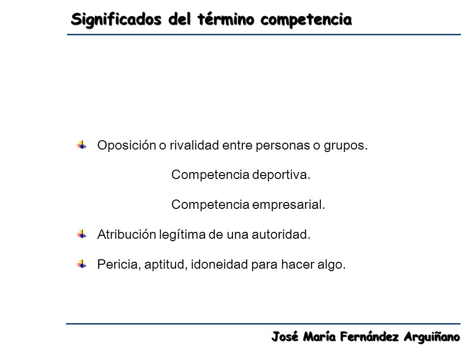 Significados del término competencia José María Fernández Arguiñano Oposición o rivalidad entre personas o grupos. Competencia deportiva. Competencia